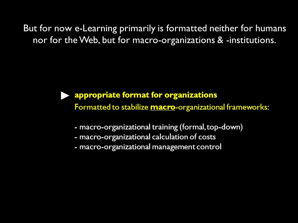 But for now e-Learning primarily is formatted neither for humans nor for the Web, but for macro-organizations & -institutions.
