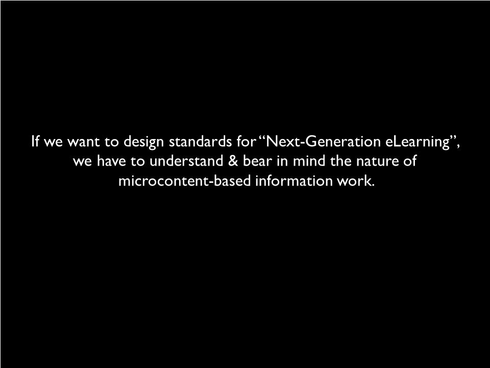 If we want to design standards for Next-Generation eLearning , we have to understand & bear in mind the nature of microcontent-based information work.