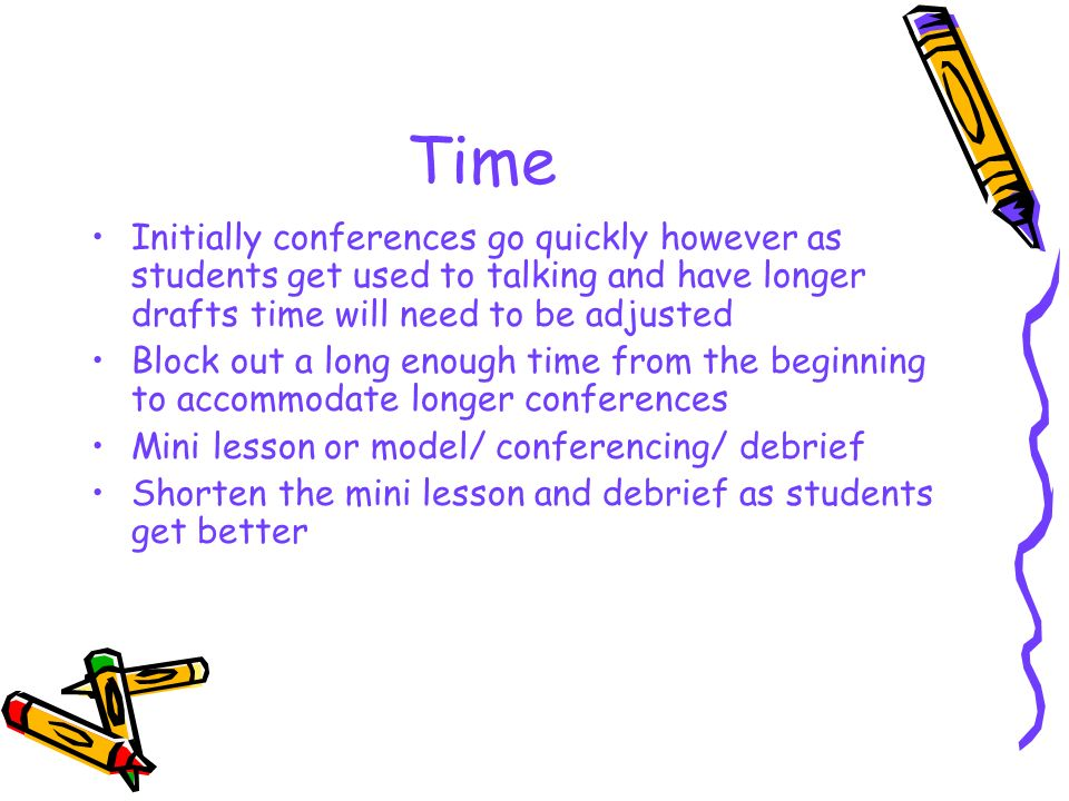 Time Initially conferences go quickly however as students get used to talking and have longer drafts time will need to be adjusted.