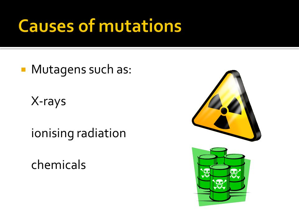 Causes of mutations Mutagens such as: X-rays ionising radiation chemicals