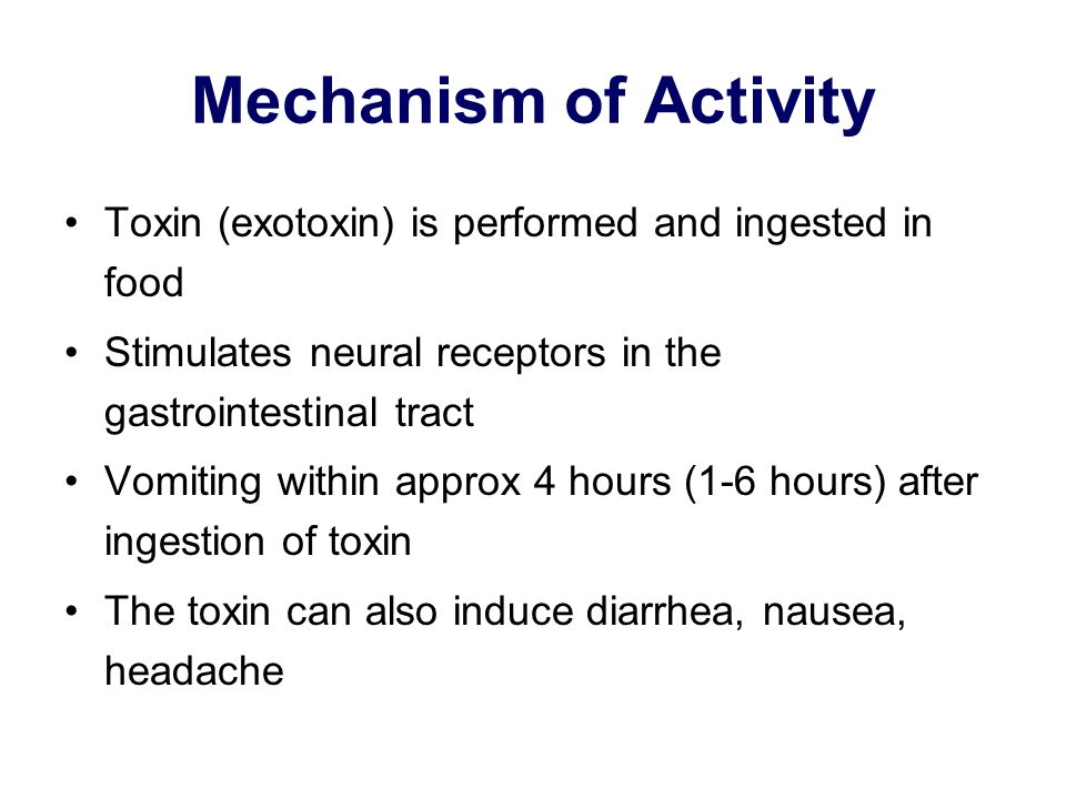 Mechanism of Activity Toxin (exotoxin) is performed and ingested in food. Stimulates neural receptors in the gastrointestinal tract.