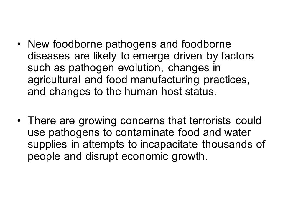 New foodborne pathogens and foodborne diseases are likely to emerge driven by factors such as pathogen evolution, changes in agricultural and food manufacturing practices, and changes to the human host status.