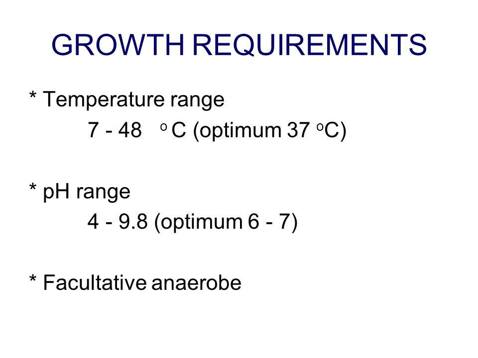 GROWTH REQUIREMENTS * Temperature range 7 - 48 o C (optimum 37 oC)