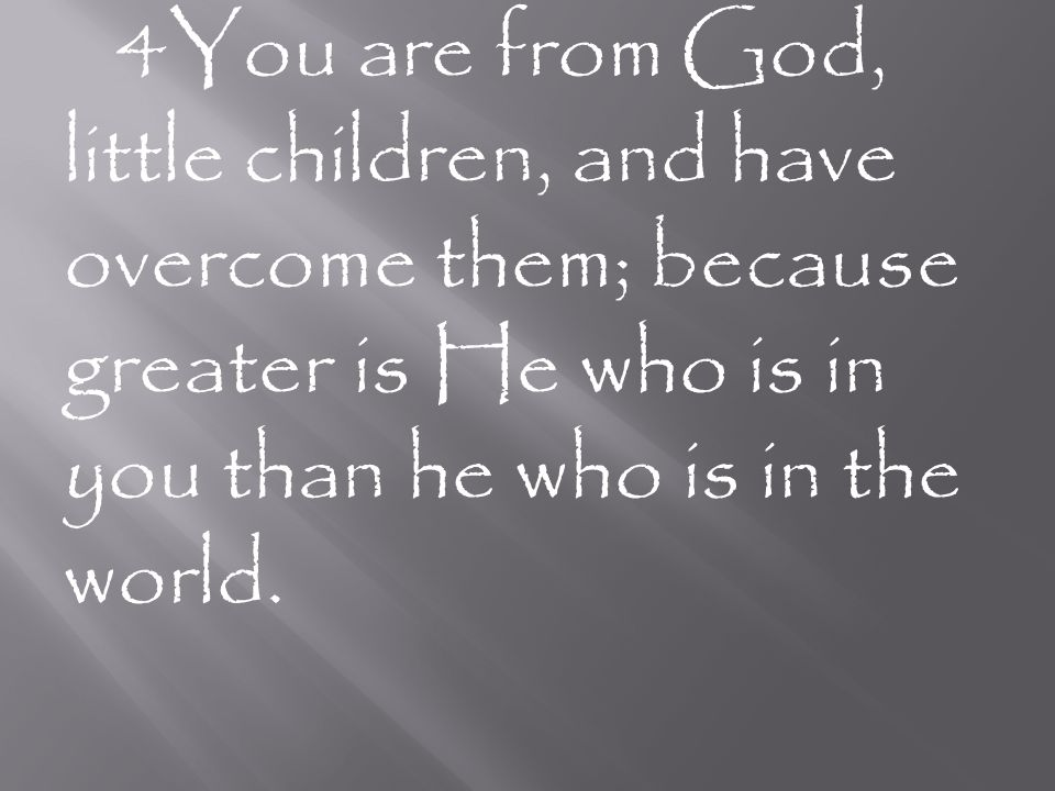 4 You are from God, little children, and have overcome them; because greater is He who is in you than he who is in the world.