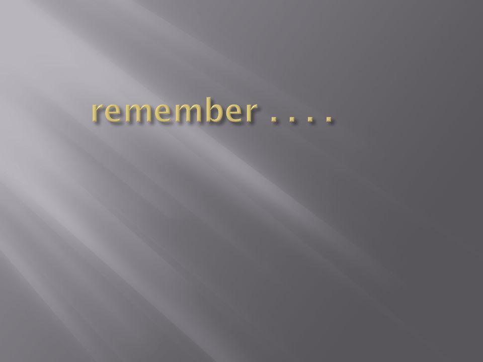 remember . . . .