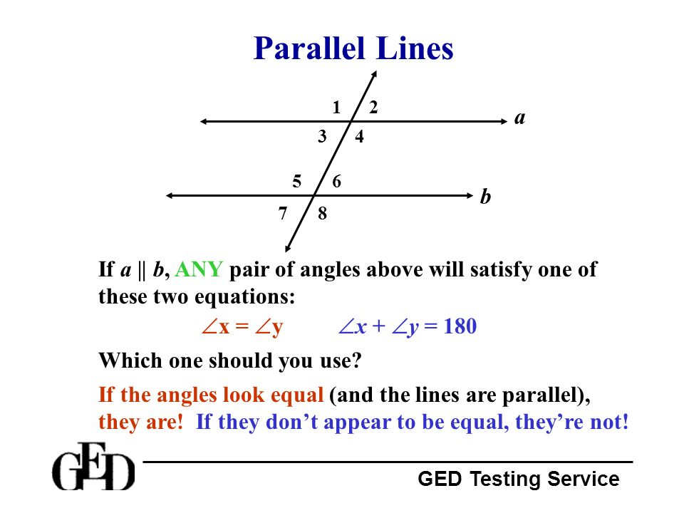 Parallel Lines 1. 2. a. 3. 4. 5. 6. b. 7. 8. If a || b, ANY pair of angles above will satisfy one of these two equations: