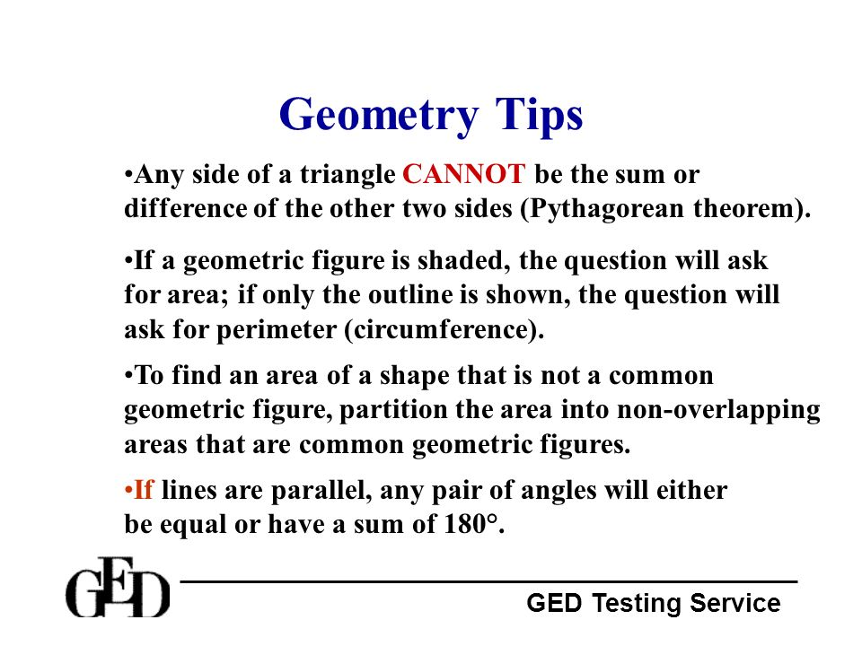 Geometry Tips Any side of a triangle CANNOT be the sum or difference of the other two sides (Pythagorean theorem).