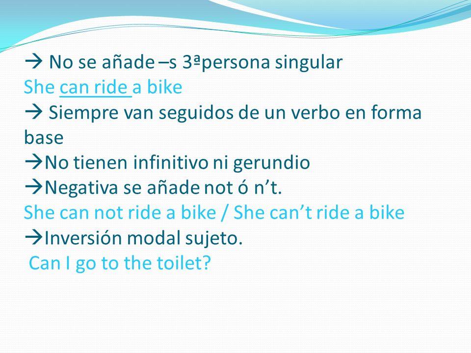  No se añade –s 3ªpersona singular She can ride a bike  Siempre van seguidos de un verbo en forma base No tienen infinitivo ni gerundio Negativa se añade not ó n't.