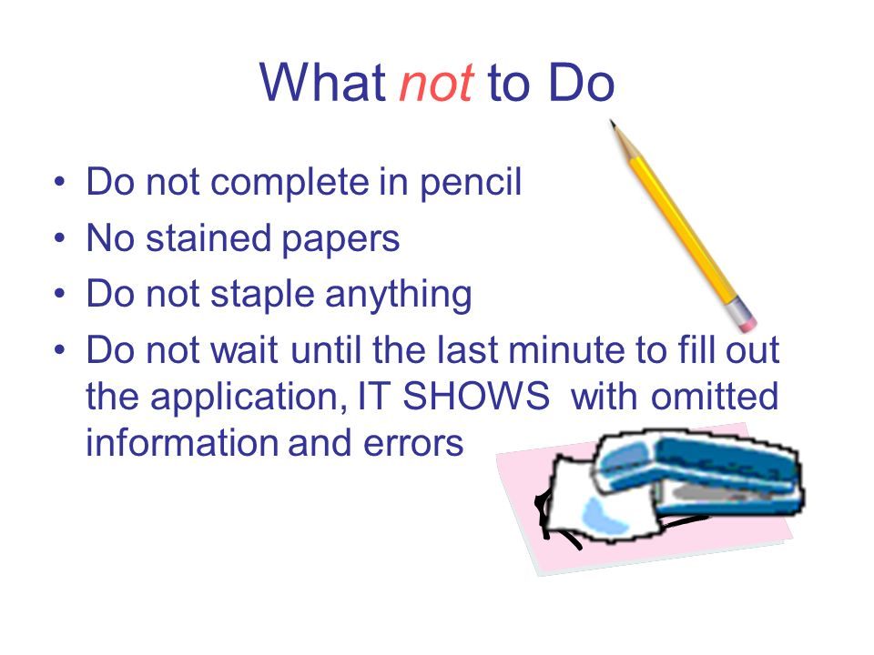 What not to Do Do not complete in pencil No stained papers