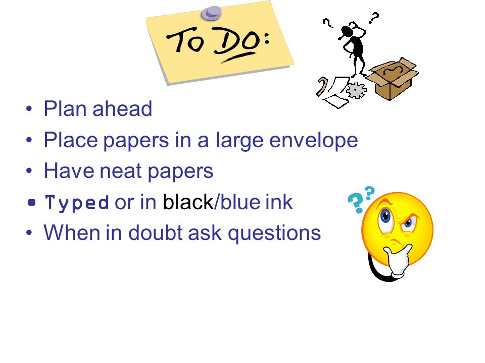 Plan ahead Place papers in a large envelope. Have neat papers.