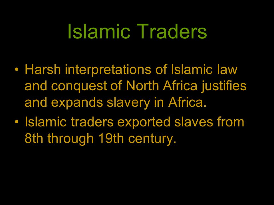 Islamic Traders Harsh interpretations of Islamic law and conquest of North Africa justifies and expands slavery in Africa.