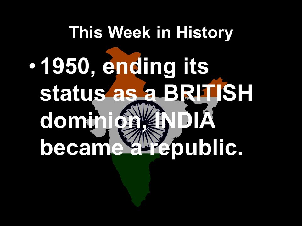 This Week in History 1950, ending its status as a BRITISH dominion, INDIA became a republic.