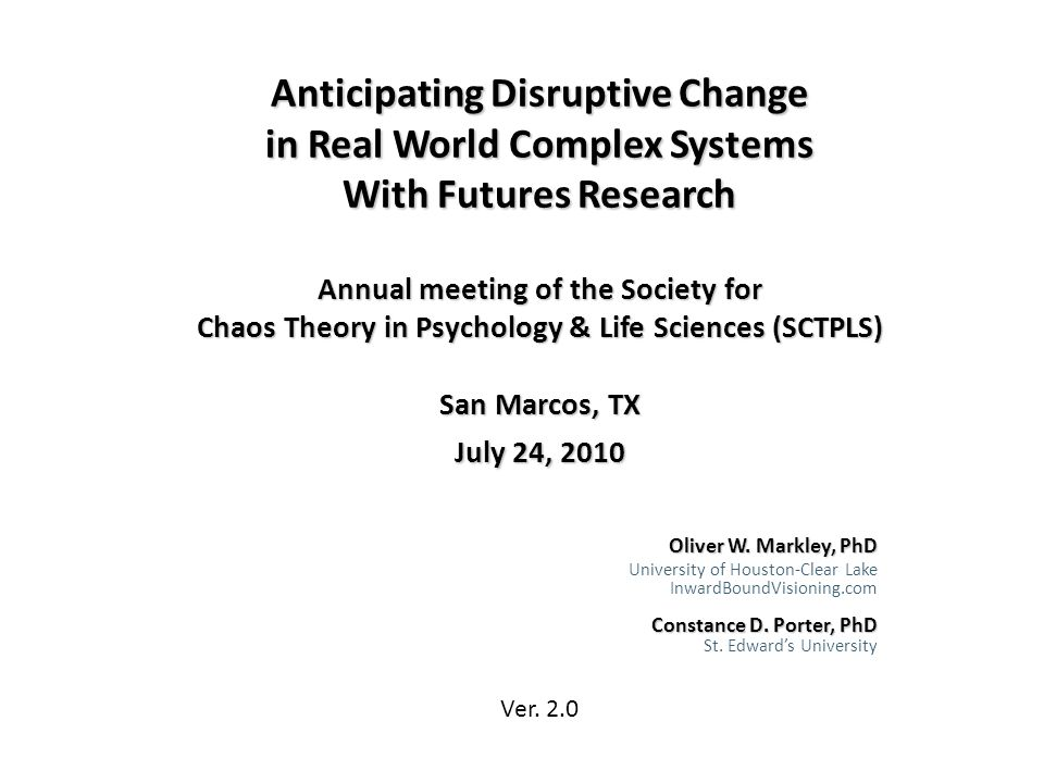 Anticipating Disruptive Change in Real World Complex Systems With Futures Research Annual meeting of the Society for Chaos Theory in Psychology & Life Sciences (SCTPLS) San Marcos, TX July 24, 2010