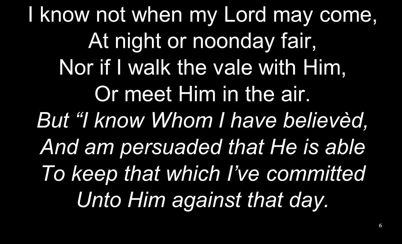 I know not when my Lord may come, At night or noonday fair,