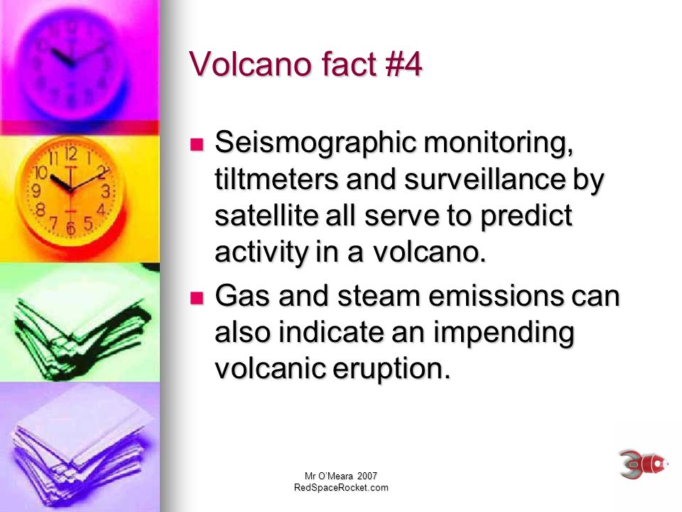 Volcano fact #4Seismographic monitoring, tiltmeters and surveillance by satellite all serve to predict activity in a volcano.