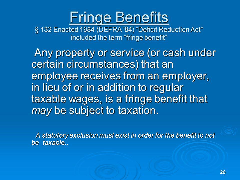 Fringe Benefits § 132 Enacted 1984 (DEFRA '84) Deficit Reduction Act included the term fringe benefit
