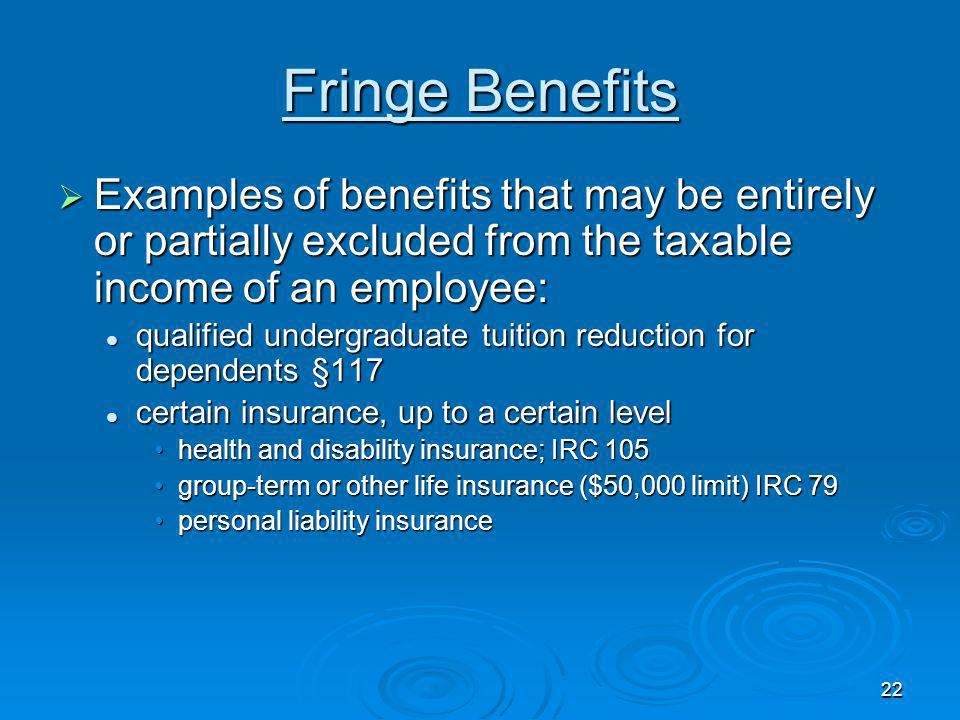 Fringe Benefits Examples of benefits that may be entirely or partially excluded from the taxable income of an employee: