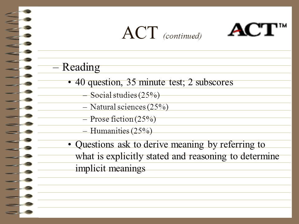 ACT (continued) Reading 40 question, 35 minute test; 2 subscores