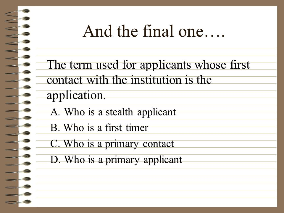 And the final one…. The term used for applicants whose first contact with the institution is the application.