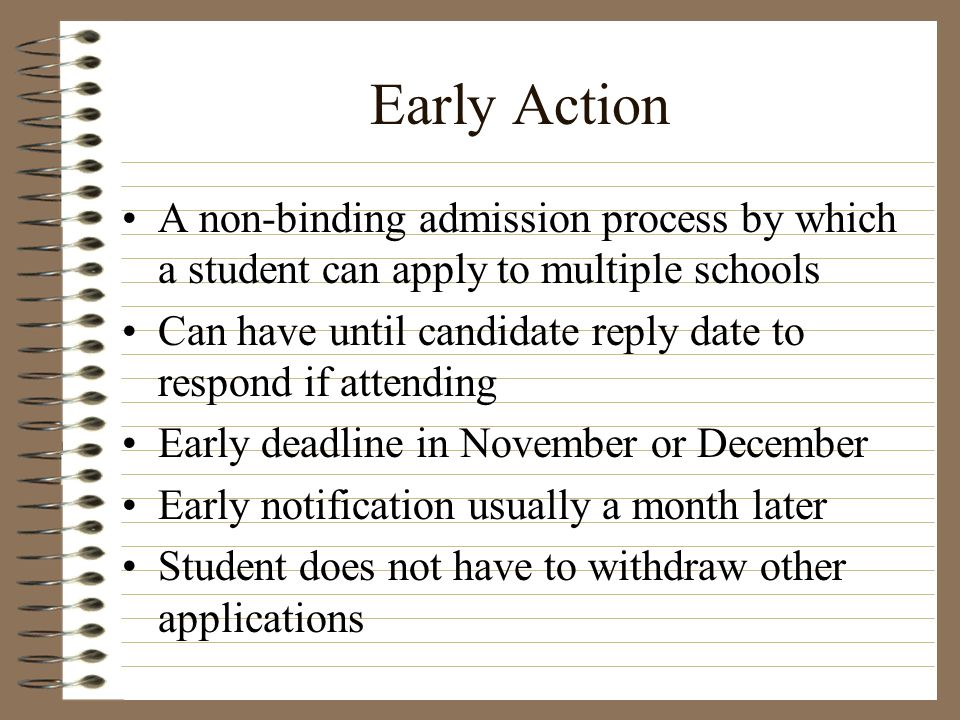 Early Action A non-binding admission process by which a student can apply to multiple schools.