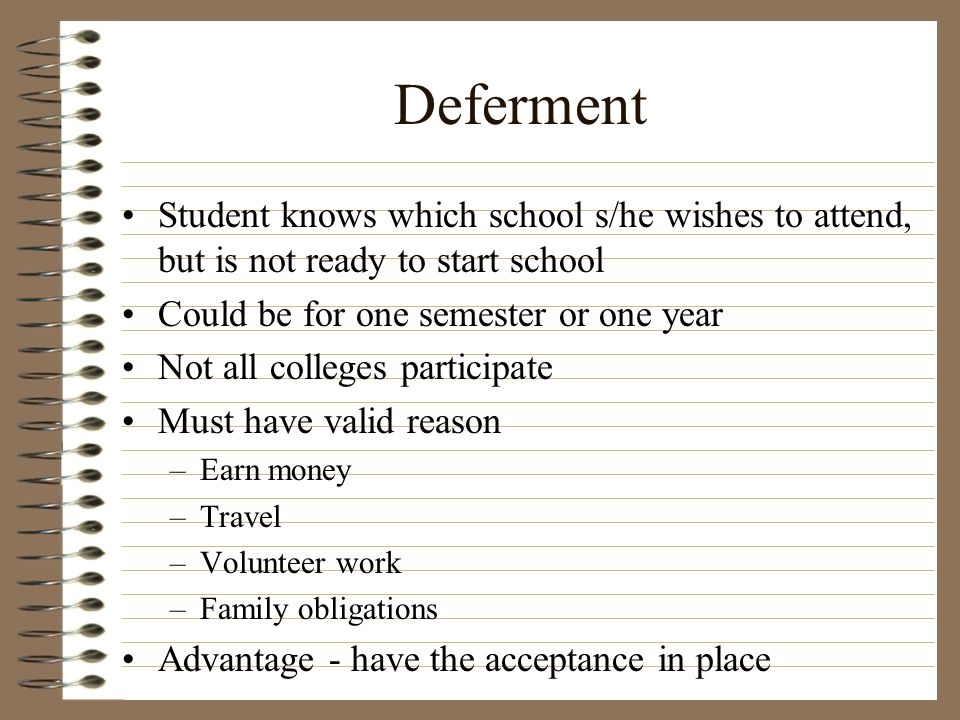 Deferment Student knows which school s/he wishes to attend, but is not ready to start school. Could be for one semester or one year.