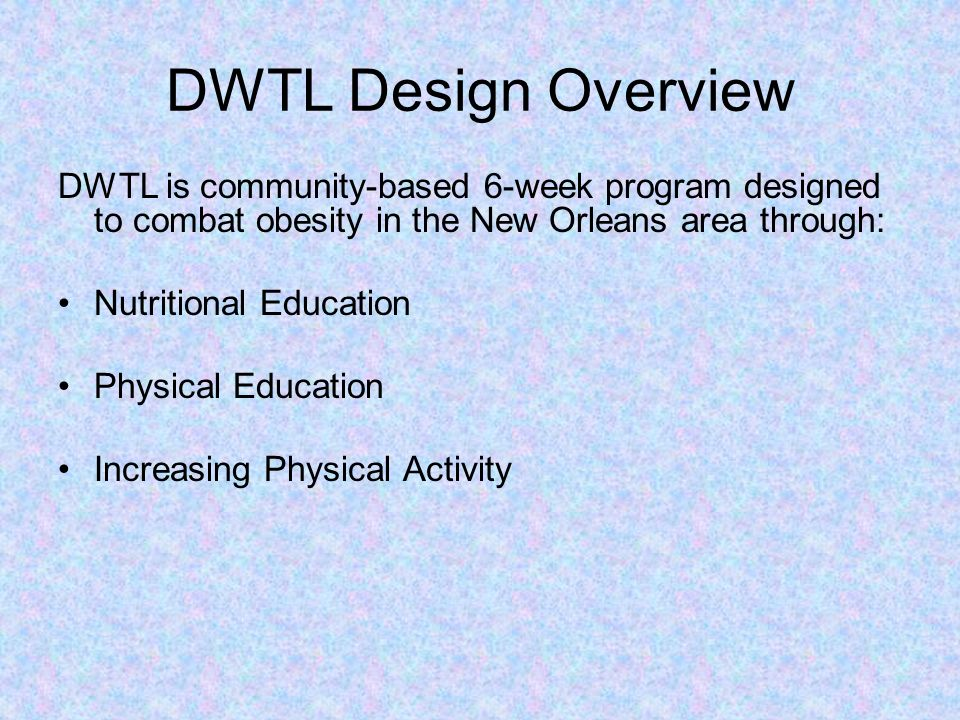DWTL Design Overview DWTL is community-based 6-week program designed to combat obesity in the New Orleans area through: