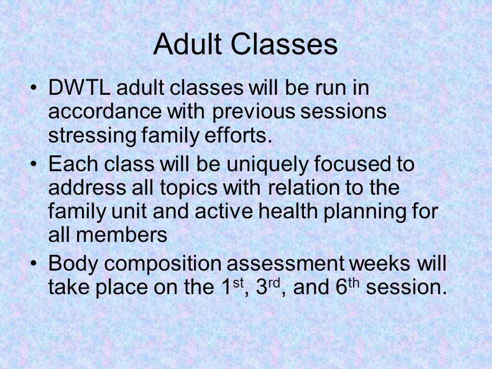 Adult Classes DWTL adult classes will be run in accordance with previous sessions stressing family efforts.