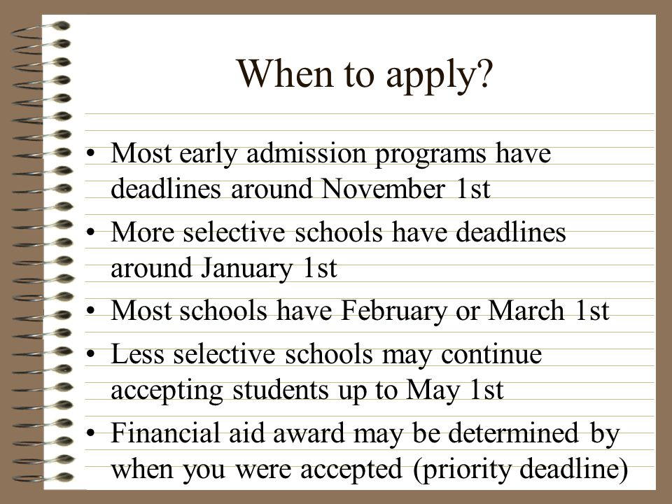 When to apply Most early admission programs have deadlines around November 1st. More selective schools have deadlines around January 1st.