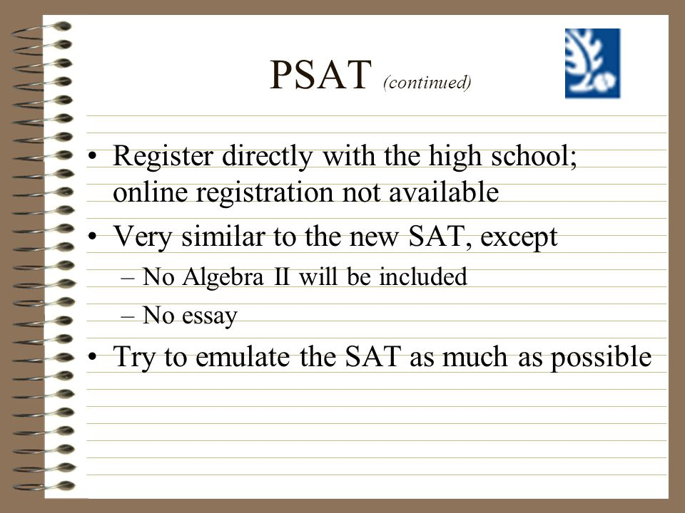 PSAT (continued) Register directly with the high school; online registration not available. Very similar to the new SAT, except.
