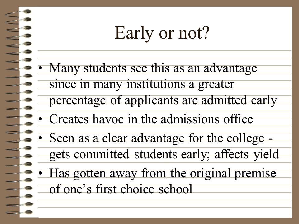 Early or not Many students see this as an advantage since in many institutions a greater percentage of applicants are admitted early.