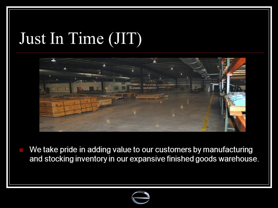 Just In Time (JIT) We take pride in adding value to our customers by manufacturing and stocking inventory in our expansive finished goods warehouse.