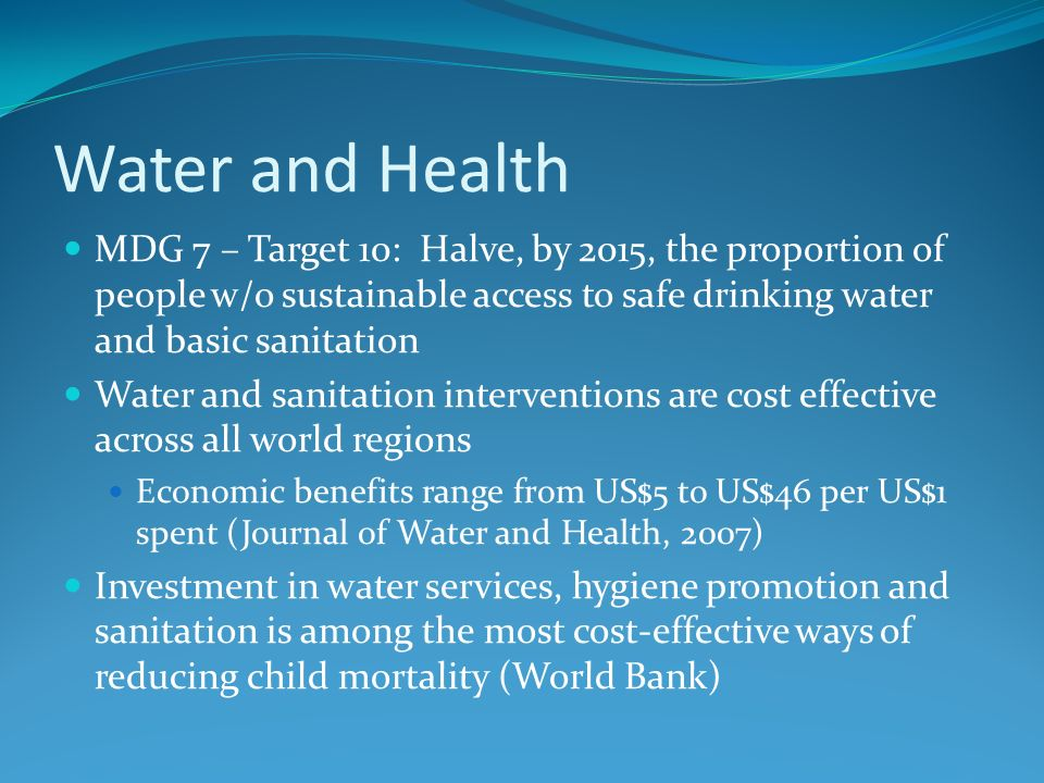 Water and Health MDG 7 – Target 10: Halve, by 2015, the proportion of people w/o sustainable access to safe drinking water and basic sanitation.
