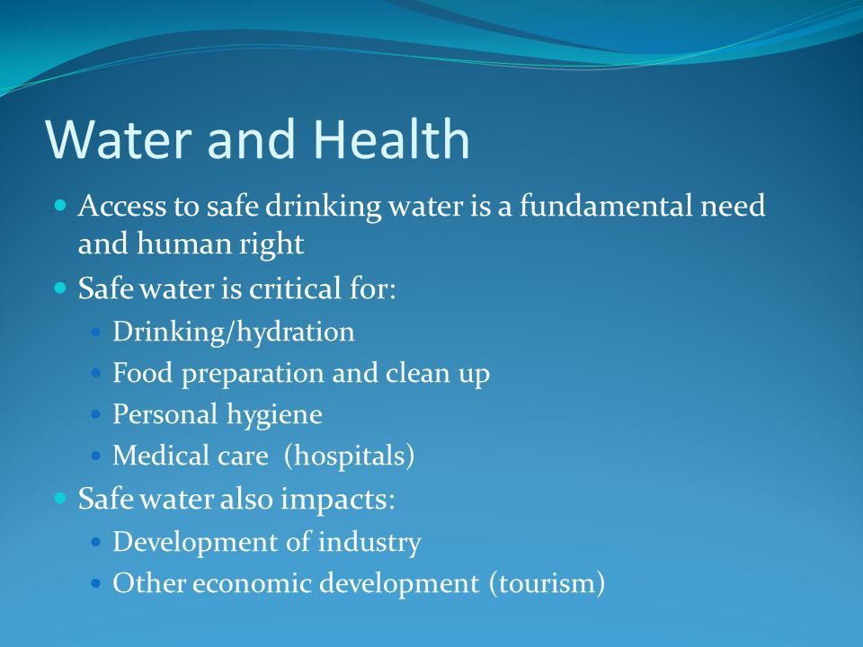 Water and HealthAccess to safe drinking water is a fundamental need and human right. Safe water is critical for: