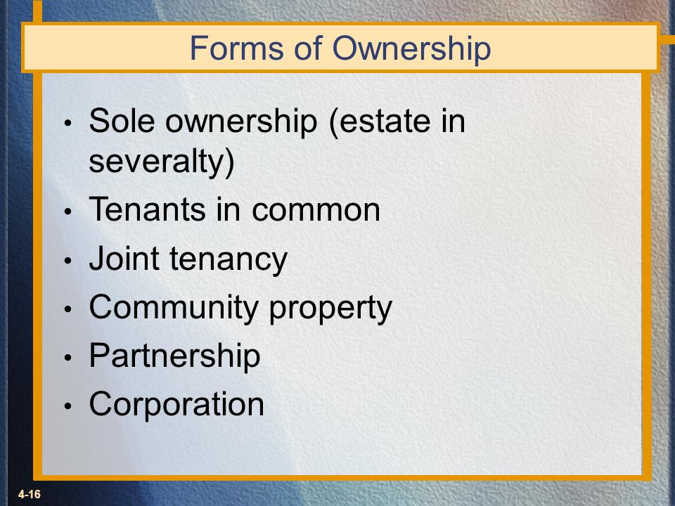Forms of Ownership Sole ownership (estate in severalty) Tenants in common. Joint tenancy. Community property.
