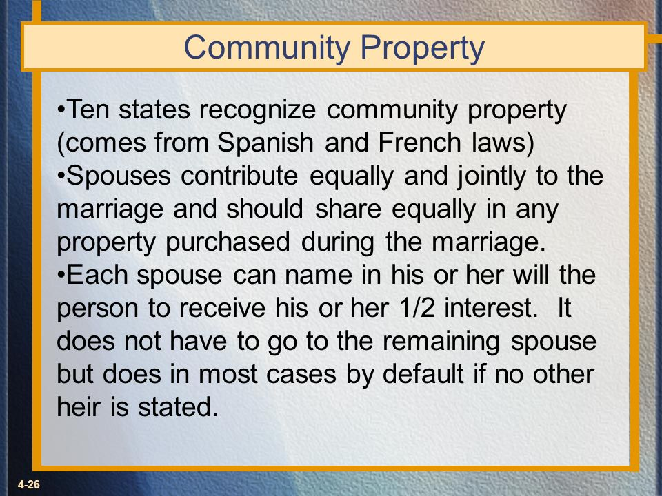 Community Property Ten states recognize community property (comes from Spanish and French laws)
