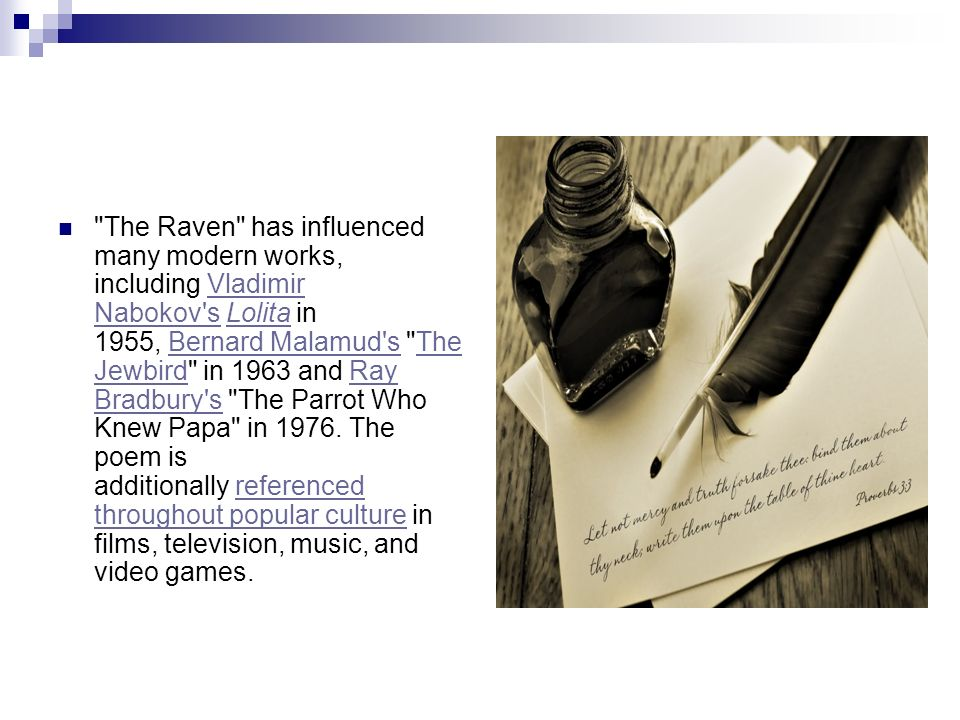 The Raven has influenced many modern works, including Vladimir Nabokov s Lolita in 1955, Bernard Malamud s The Jewbird in 1963 and Ray Bradbury s The Parrot Who Knew Papa in 1976. The poem is additionally referenced throughout popular culture in films, television, music, and video games.