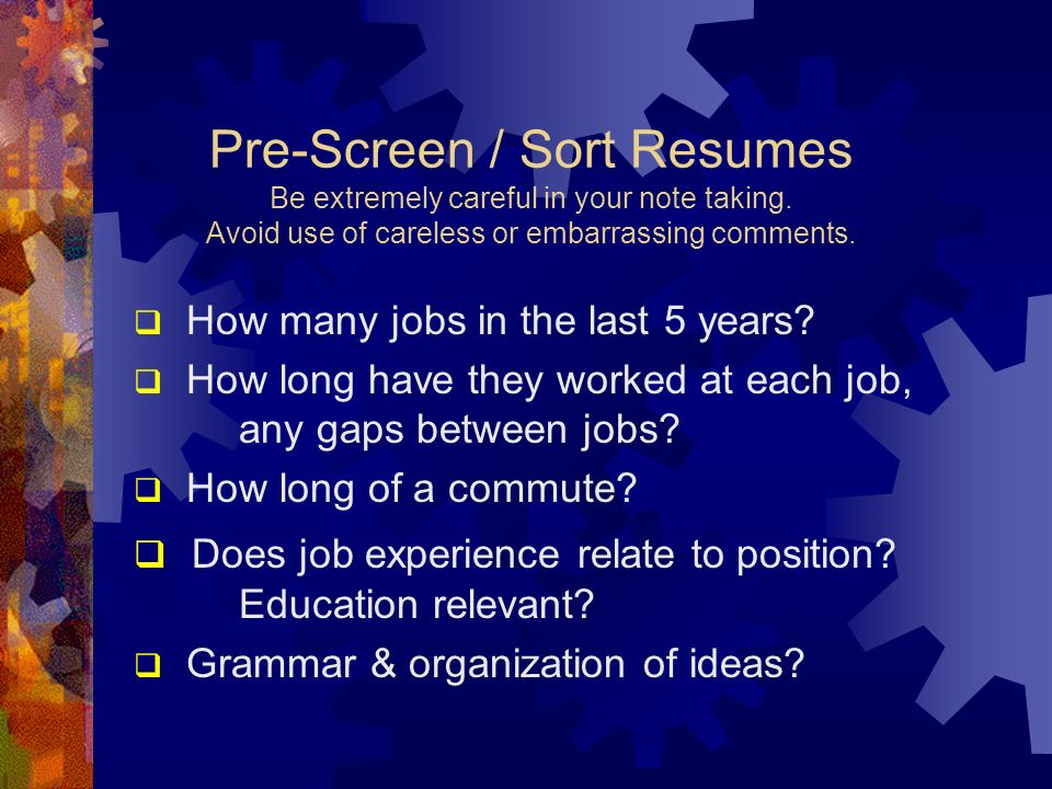 Pre-Screen / Sort Resumes Be extremely careful in your note taking