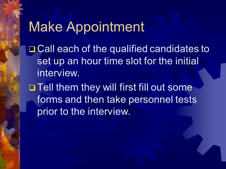 Make Appointment Call each of the qualified candidates to set up an hour time slot for the initial interview.
