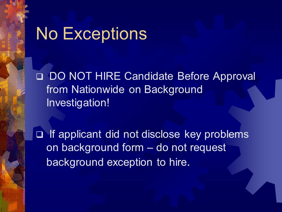No Exceptions DO NOT HIRE Candidate Before Approval from Nationwide on Background Investigation!
