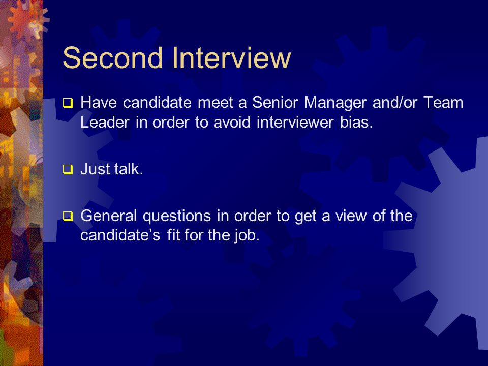 Second Interview Have candidate meet a Senior Manager and/or Team Leader in order to avoid interviewer bias.
