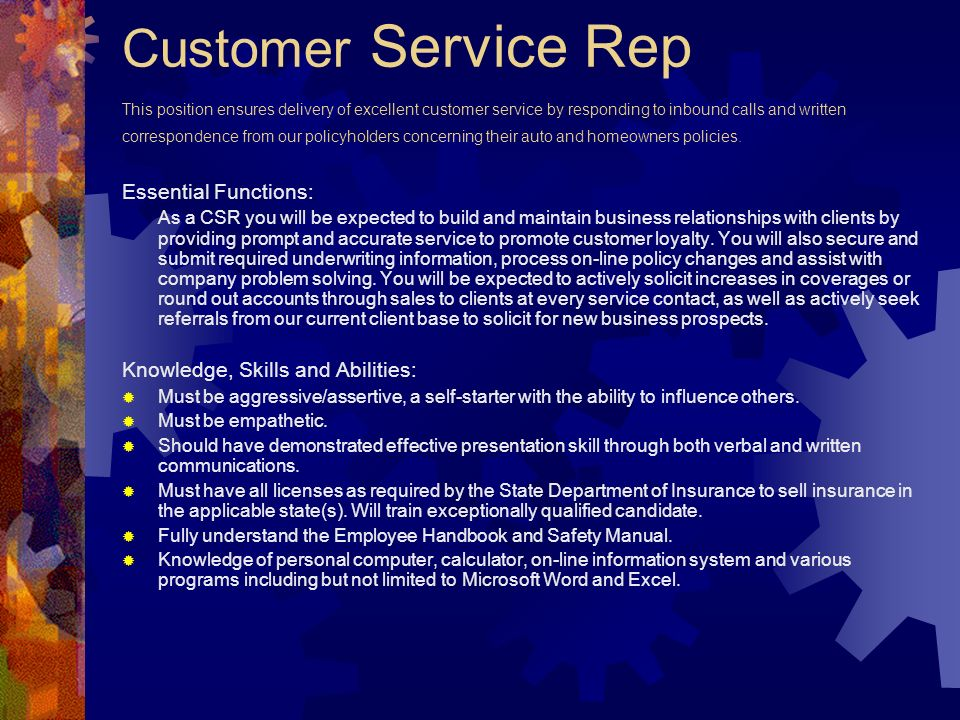 Customer Service Rep This position ensures delivery of excellent customer service by responding to inbound calls and written correspondence from our policyholders concerning their auto and homeowners policies.