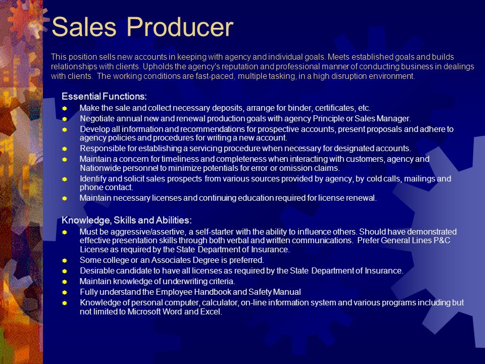 Sales Producer This position sells new accounts in keeping with agency and individual goals. Meets established goals and builds relationships with clients. Upholds the agency s reputation and professional manner of conducting business in dealings with clients. The working conditions are fast-paced, multiple tasking, in a high disruption environment.
