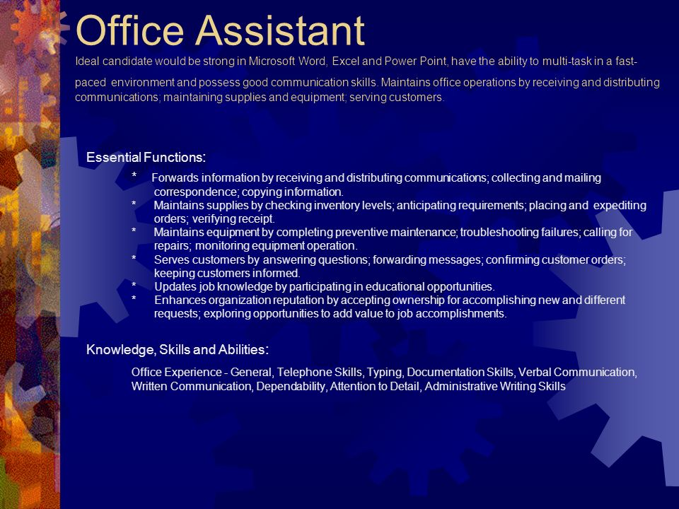 Office Assistant Ideal candidate would be strong in Microsoft Word, Excel and Power Point, have the ability to multi-task in a fast-paced environment and possess good communication skills. Maintains office operations by receiving and distributing communications; maintaining supplies and equipment; serving customers.