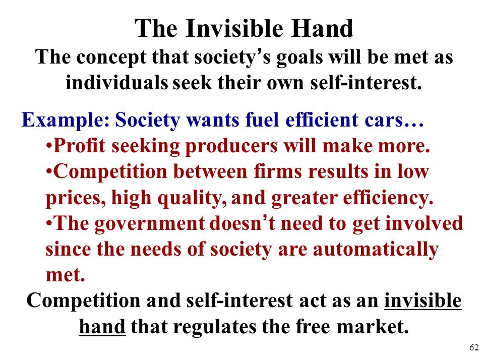 The Invisible Hand The concept that society's goals will be met as individuals seek their own self-interest.