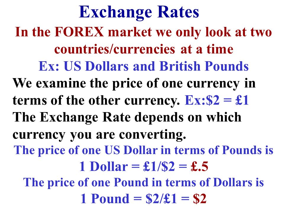 Exchange Rates In the FOREX market we only look at two countries/currencies at a time. Ex: US Dollars and British Pounds.