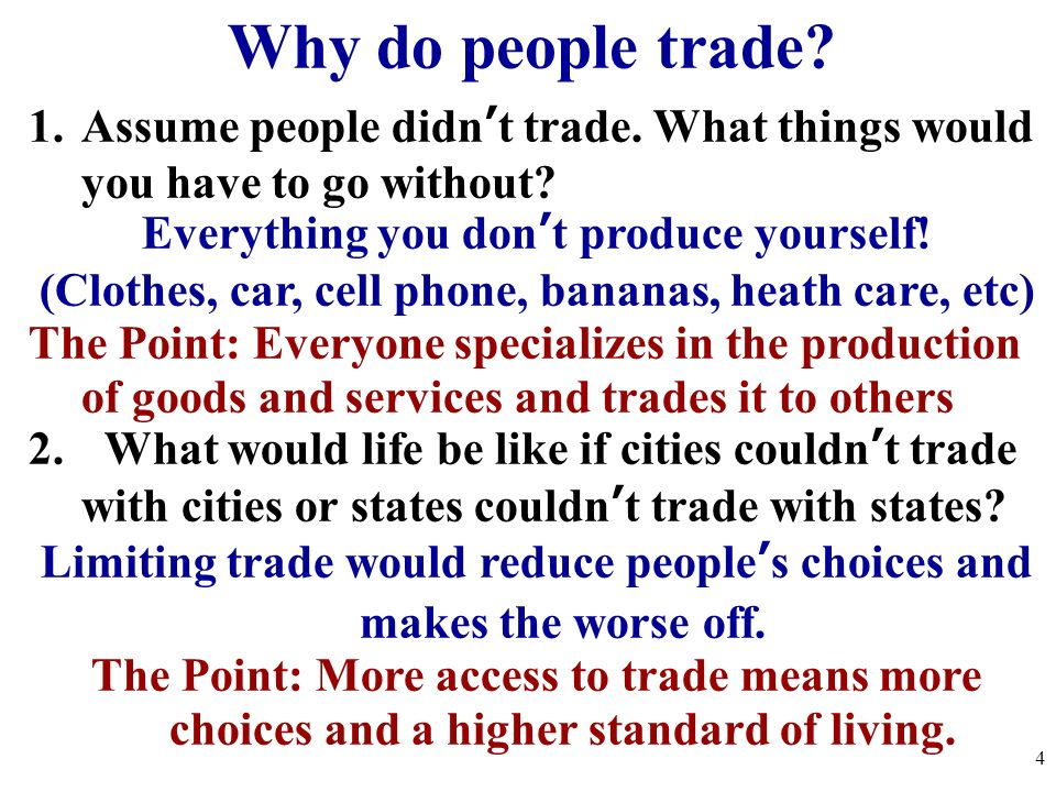 Why do people trade Assume people didn't trade. What things would you have to go without Everything you don't produce yourself!