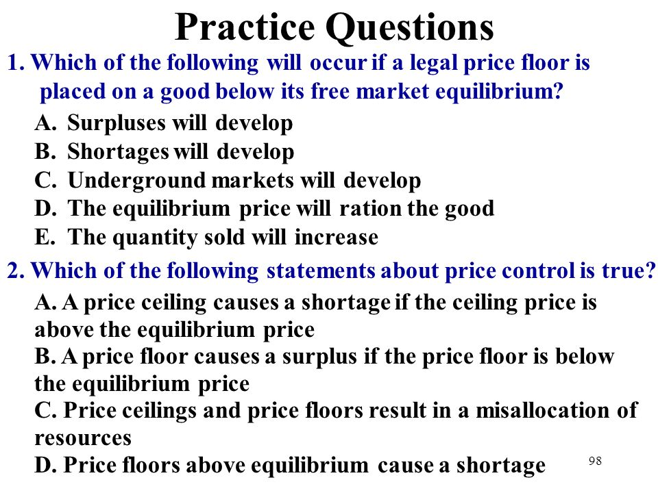 Practice Questions 1. Which of the following will occur if a legal price floor is placed on a good below its free market equilibrium