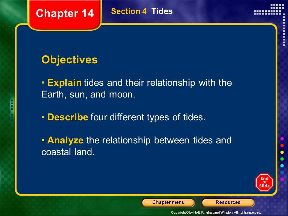 Chapter 14 Section 4 Tides. Objectives. Explain tides and their relationship with the Earth, sun, and moon.