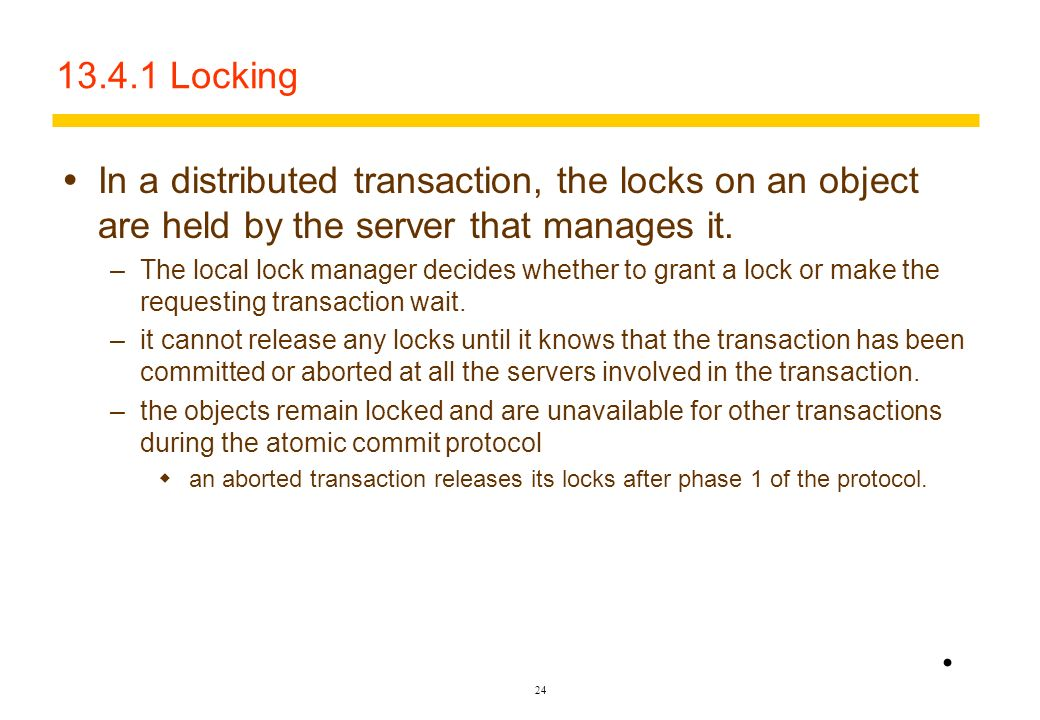 13.4.1 Locking In a distributed transaction, the locks on an object are held by the server that manages it.