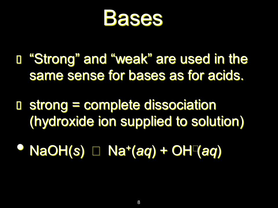Bases Strong and weak are used in the same sense for bases as for acids. strong = complete dissociation (hydroxide ion supplied to solution)